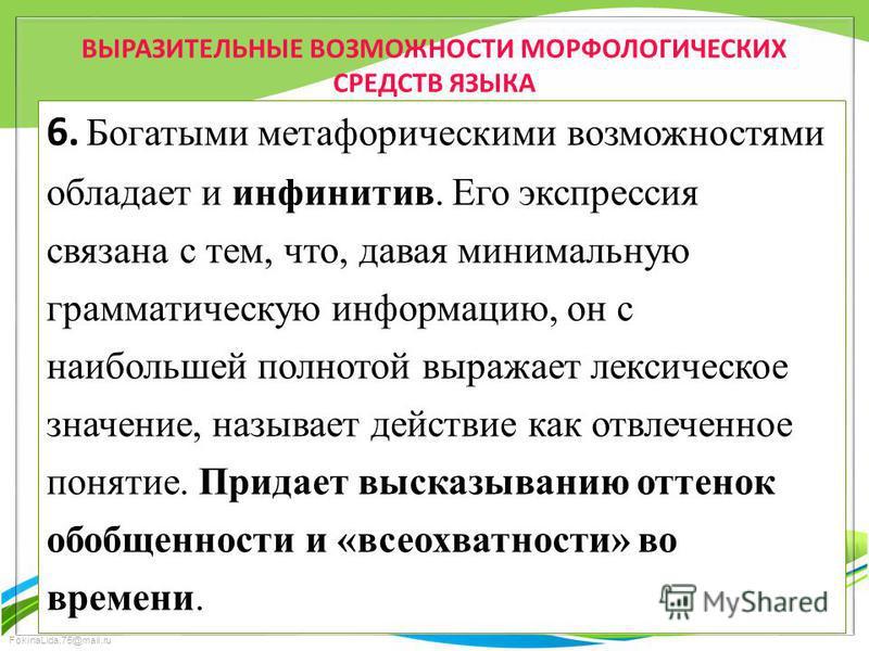 FokinaLida.75@mail.ru ВЫРАЗИТЕЛЬНЫЕ ВОЗМОЖНОСТИ МОРФОЛОГИЧЕСКИХ СРЕДСТВ ЯЗЫКА 6. Богатыми метафорическими возможностями обладает и инфинитив. Его экспрессия связана с тем, что, давая минимальную грамматическую информацию, он с наибольшей полнотой выр