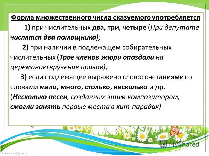 FokinaLida.75@mail.ru Форма множественного числа сказуемого употребляется 1) при числительных два, три, четыре (При депутате числятся два помощника); 2) при наличии в подлежащем собирательных числительных (Трое членов жюри опоздали на церемонию вруче