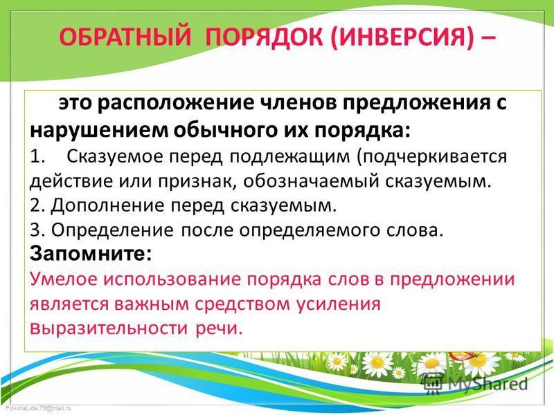 FokinaLida.75@mail.ru ОБРАТНЫЙ ПОРЯДОК (ИНВЕРСИЯ) – это расположение членов предложения с нарушением обычного их порядка: 1. Сказуемое перед подлежащим (подчеркивается действие или признак, обозначаемый сказуемым. 2. Дополнение перед сказуемым. 3. Оп