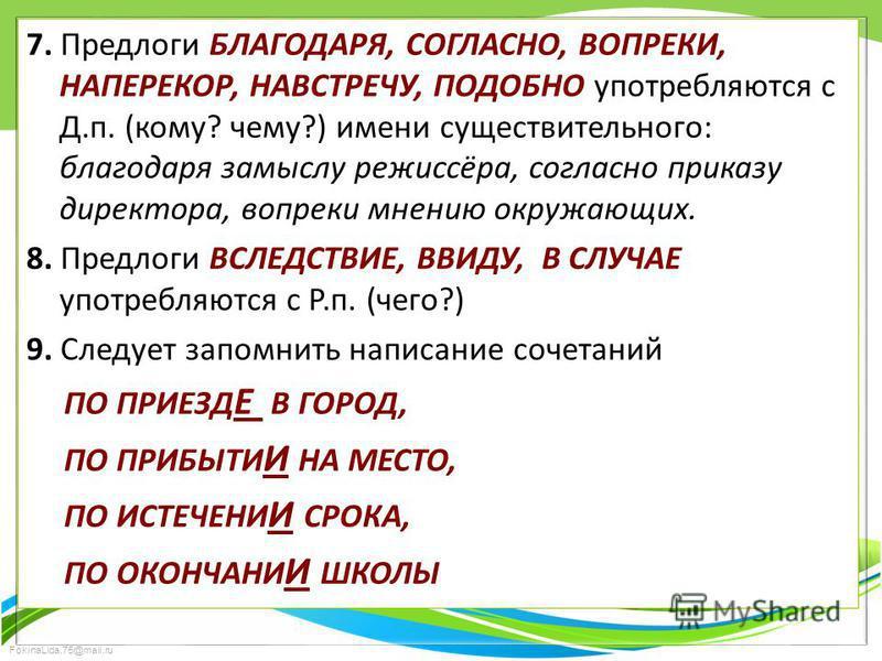 FokinaLida.75@mail.ru 7. Предлоги БЛАГОДАРЯ, СОГЛАСНО, ВОПРЕКИ, НАПЕРЕКОР, НАВСТРЕЧУ, ПОДОБНО употребляются с Д.п. (кому? чему?) имени существительного: благодаря замыслу режиссёра, согласно приказу директора, вопреки мнению окружающих. 8. Предлоги В