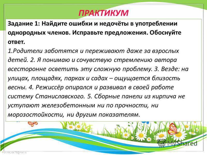 FokinaLida.75@mail.ru ПРАКТИКУМ Задание 1: Найдите ошибки и недочёты в употреблении однородных членов. Исправьте предложения. Обоснуйте ответ. 1. Родители заботятся и переживают даже за взрослых детей. 2. Я понимаю и сочувствую стремлению автора всес
