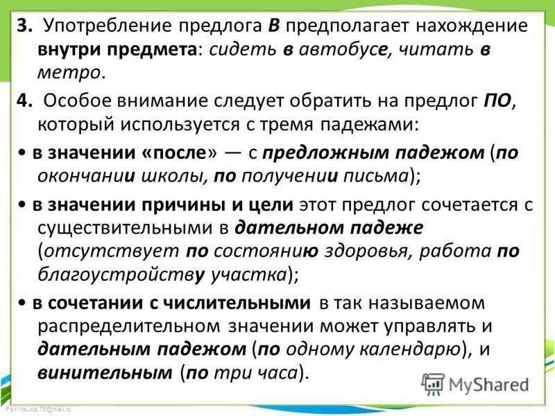FokinaLida.75@mail.ru 3. Употребление предлога В предполагает нахождение внутри предмета: сидеть в автобусе, читать в метро. 4. Особое внимание следует обратить на предлог ПО, который используется с тремя падежами: в значении «после» с предложным пад