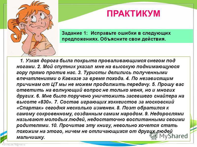 FokinaLida.75@mail.ru ПРАКТИКУМ Задание 1: Исправьте ошибки в следующих предложениях. Объясните свои действия. 1. Узкая дорога была покрыта проваливающимся снегом под ногами. 2. Мой спутник указал мне на высокую поднимающуюся гору прямо против нас. 3