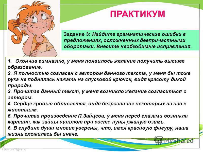 FokinaLida.75@mail.ru ПРАКТИКУМ Задание 3: Найдите грамматические ошибки в предложениях, осложненных деепричастными оборотами. Внесите необходимые исправления. 1. Окончив гимназию, у меня появилось желание получить высшее образование. 2. Я полностью