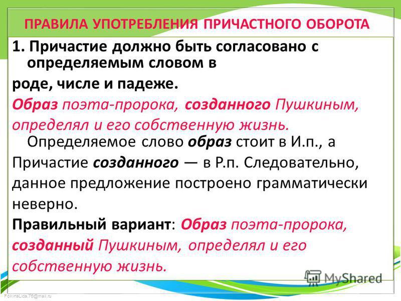 FokinaLida.75@mail.ru ПРАВИЛА УПОТРЕБЛЕНИЯ ПРИЧАСТНОГО ОБОРОТА 1. Причастие должно быть согласовано с определяемым словом в роде, числе и падеже. Образ поэта-пророка, созданного Пушкиным, определял и его собственную жизнь. Определяемое слово образ ст