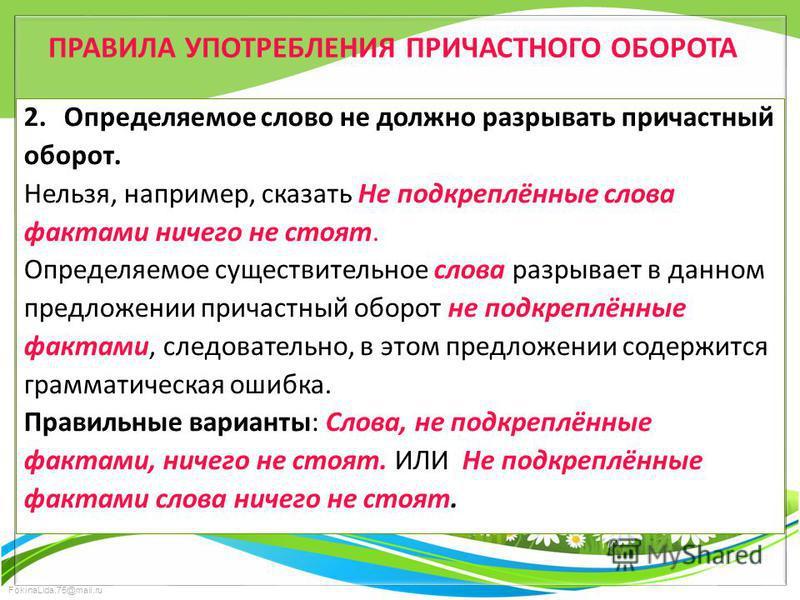 FokinaLida.75@mail.ru ПРАВИЛА УПОТРЕБЛЕНИЯ ПРИЧАСТНОГО ОБОРОТА 2. Определяемое слово не должно разрывать причастный оборот. Нельзя, например, сказать Не подкреплённые слова фактами ничего не стоят. Определяемое существительное слова разрывает в данно