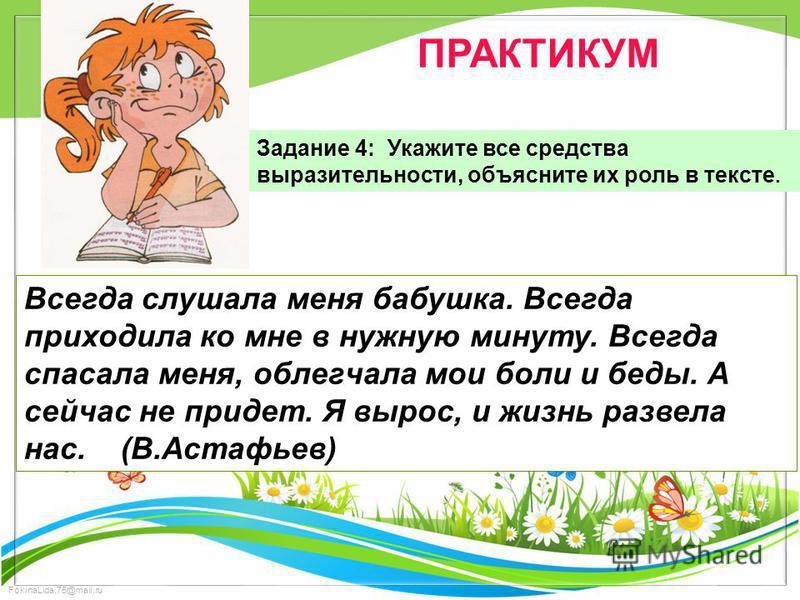 FokinaLida.75@mail.ru ПРАКТИКУМ Задание 4: Укажите все средства выразительности, объясните их роль в тексте. Всегда слушала меня бабушка. Всегда приходила ко мне в нужную минуту. Всегда спасала меня, облегчала мои боли и беды. А сейчас не придет. Я в