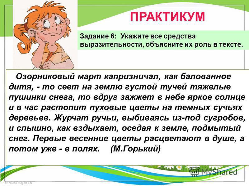 FokinaLida.75@mail.ru ПРАКТИКУМ Задание 6: Укажите все средства выразительности, объясните их роль в тексте. Озорниковый март капризничал, как балованное дитя, - то сеет на землю густой тучей тяжелые пушинки снега, то вдруг зажжет в небе яркое солнце