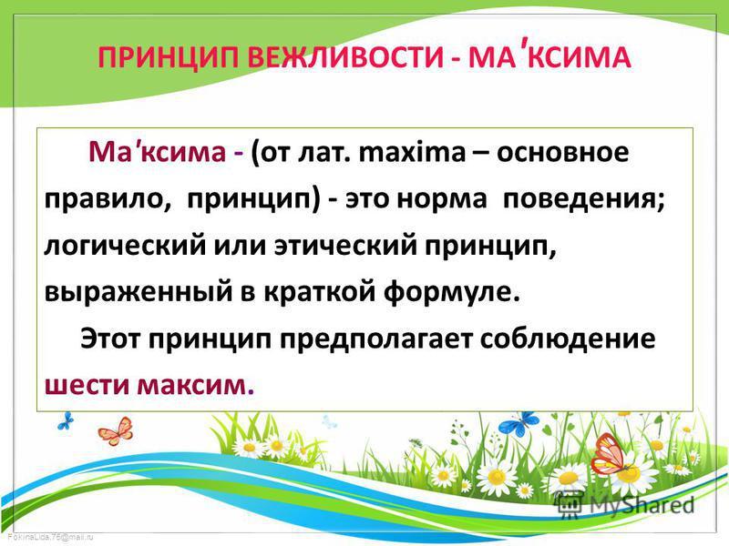FokinaLida.75@mail.ru ПРИНЦИП ВЕЖЛИВОСТИ - МА ' КСИМА Ма'ксима - (от лат. maxima – основное правило, принцип) - это норма поведения; логический или этический принцип, выраженный в краткой формуле. Этот принцип предполагает соблюдение шести максим.
