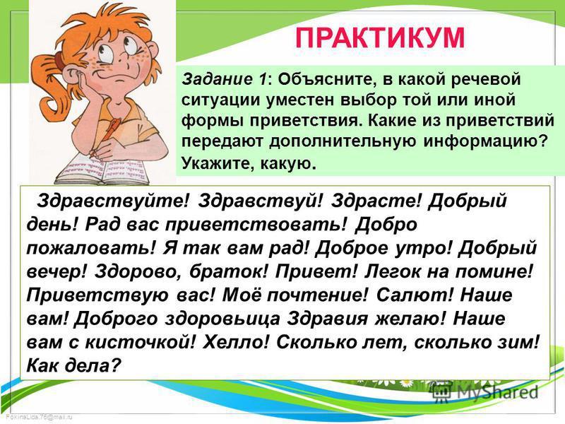 FokinaLida.75@mail.ru ПРАКТИКУМ Задание 1: Объясните, в какой речевой ситуации уместен выбор той или иной формы приветствия. Какие из приветствий передают дополнительную информацию? Укажите, какую. Здравствуйте! Здравствуй! Здрасте! Добрый день! Рад