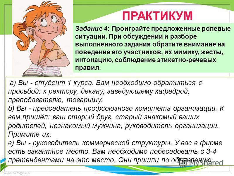 FokinaLida.75@mail.ru ПРАКТИКУМ Задание 4: Проиграйте предложенные ролевые ситуации. При обсуждении и разборе выполненного задания обратите внимание на поведение его участников, их мимику, жесты, интонацию, соблюдение этикетно-речевых правил. а) Вы -