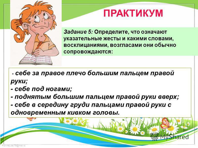FokinaLida.75@mail.ru ПРАКТИКУМ Задание 5: Определите, что означают указательные жесты и какими словами, восклицаниями, возгласами они обычно сопровождаются: - себе за правое плечо большим пальцем правой руки; - себе под ногами; - поднятым большим па