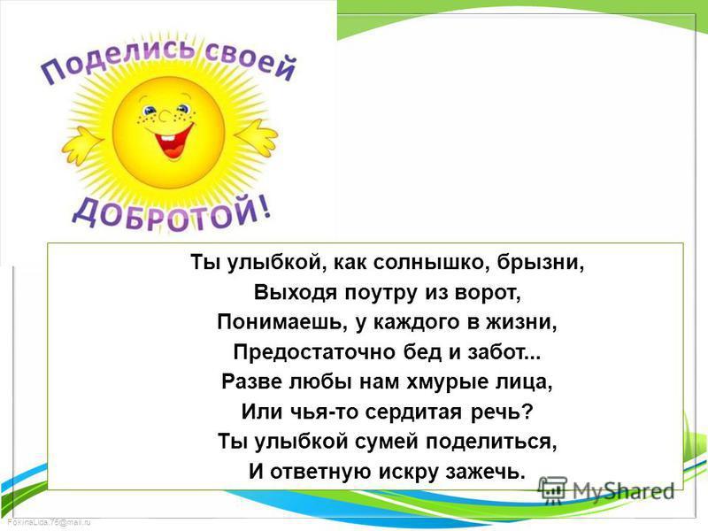 FokinaLida.75@mail.ru Ты улыбкой, как солнышко, брызни, Выходя поутру из ворот, Понимаешь, у каждого в жизни, Предостаточно бед и забот... Разве любы нам хмурые лица, Или чья-то сердитая речь? Ты улыбкой сумей поделиться, И ответную искру зажечь.