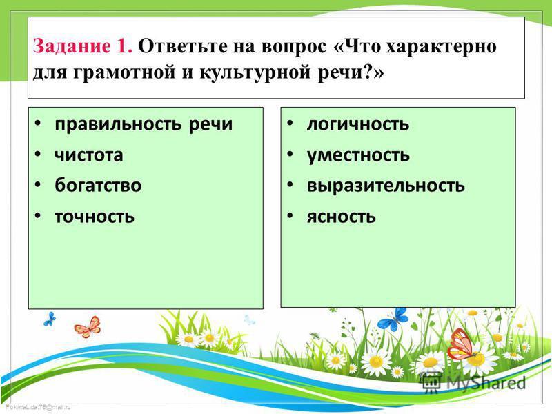 FokinaLida.75@mail.ru Задание 1. Ответьте на вопрос «Что характерно для грамотной и культурной речи?» правильность речи чистота богатство точность логичность уместность выразительность ясность