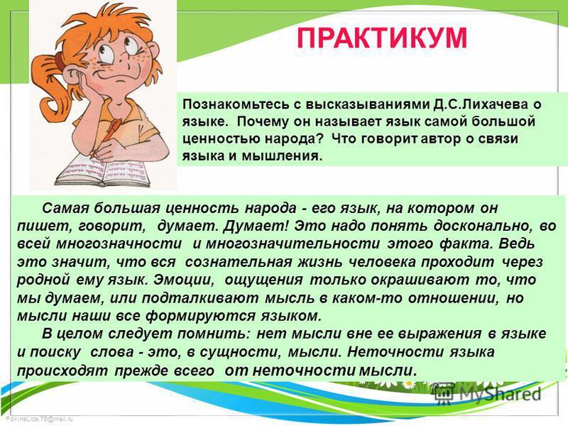 FokinaLida.75@mail.ru ПРАКТИКУМ Познакомьтесь с высказываниями Д.С.Лихачева о языке. Почему он называет язык самой большой ценностью народа? Что говорит автор о связи языка и мышления. Самая большая ценность народа - его язык, на котором он пишет, го