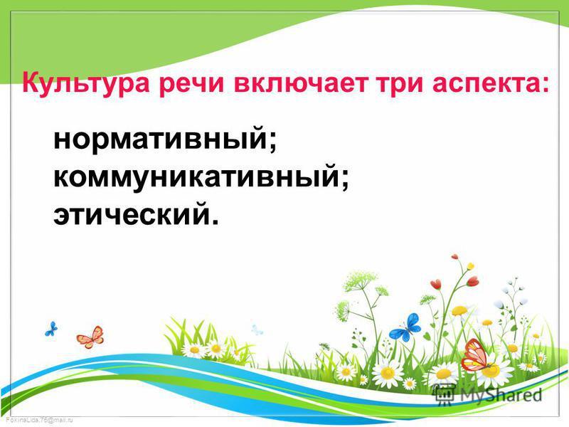 FokinaLida.75@mail.ru Культура речи включает три аспекта: нормативный; коммуникативный; этический.