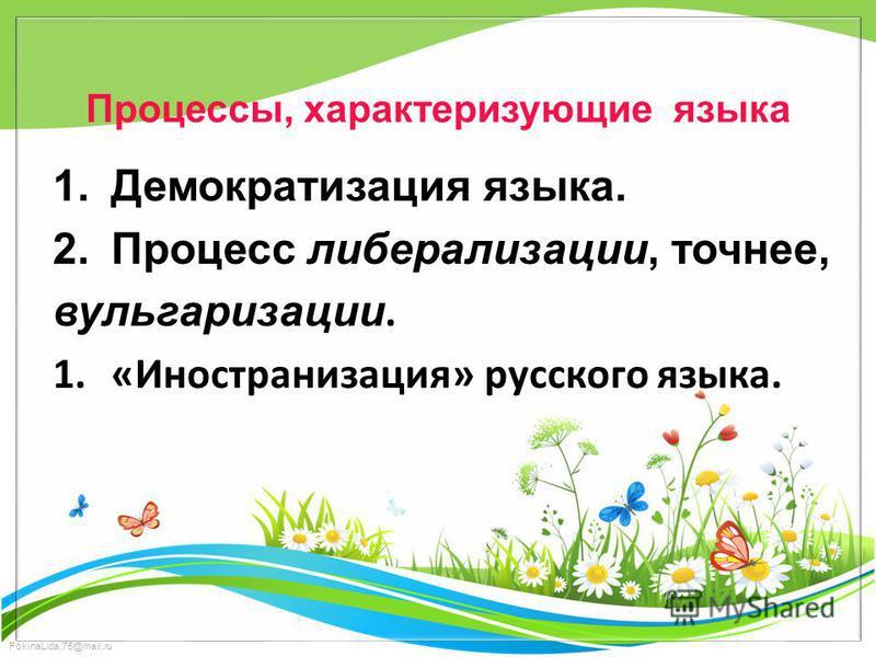FokinaLida.75@mail.ru Процессы, характеризующие языка 1. Демократизация языка. 2. Процесс либерализации, точнее, вульгаризации. 1.«Иностранизация» русского языка.