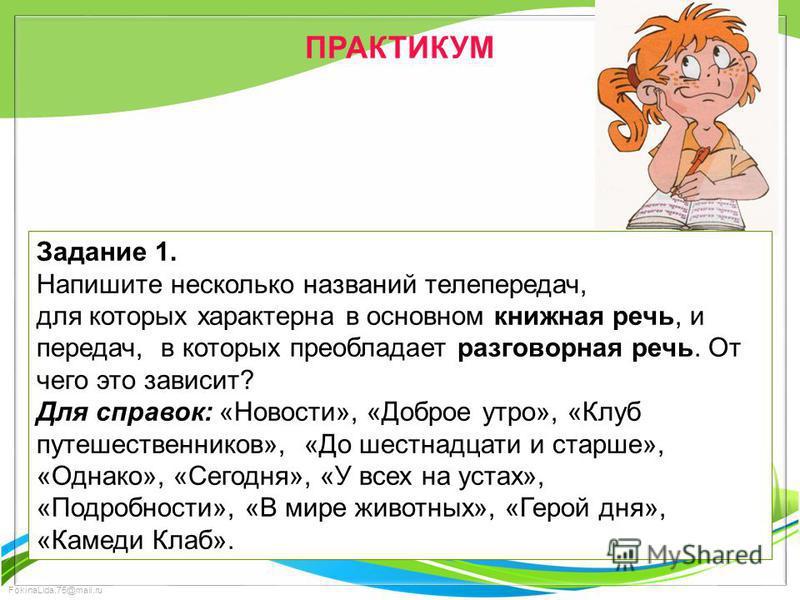 FokinaLida.75@mail.ru ПРАКТИКУМ Задание 1. Напишите несколько названий телепередач, для которых характерна в основном книжная речь, и передач, в которых преобладает разговорная речь. От чего это зависит? Для справок: «Новости», «Доброе утро», «Клуб п
