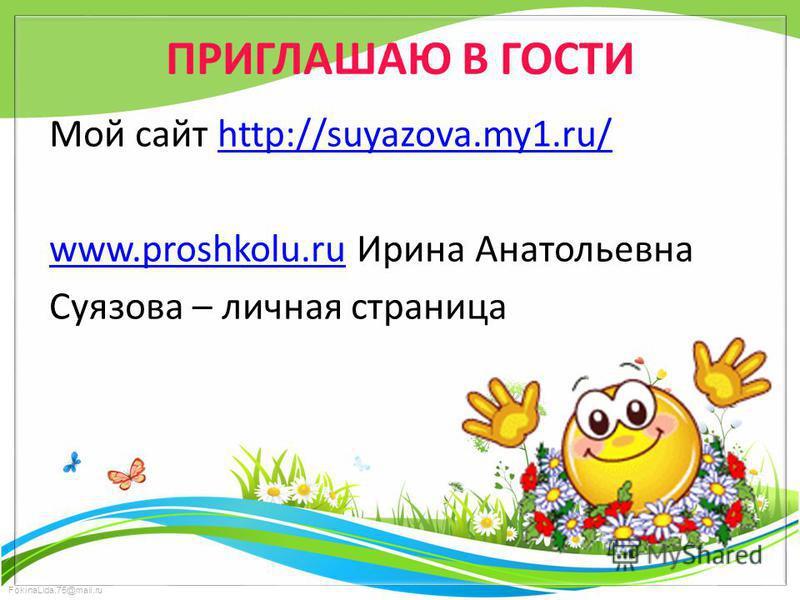 FokinaLida.75@mail.ru ПРИГЛАШАЮ В ГОСТИ Мой сайт http://suyazova.my1.ru/http://suyazova.my1.ru/ www.proshkolu.ruwww.proshkolu.ru Ирина Анатольевна Суязова – личиная страница