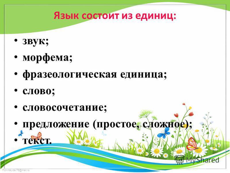 FokinaLida.75@mail.ru Язык состоит из единиц: звук; морфема; фразеологическая единица; слово; словосочетание; предложение (простое, сложное); текст.