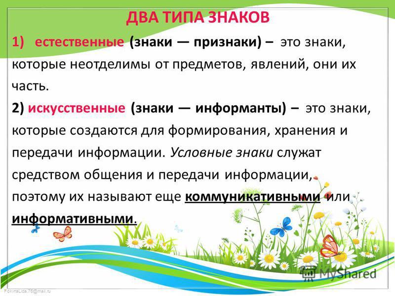 FokinaLida.75@mail.ru ДВА ТИПА ЗНАКОВ 1)естественные (знаки признаки) – это знаки, которые неотделимы от предметов, явлений, они их часть. 2) искусственные (знаки информанты) – это знаки, которые создаются для формирования, хранения и передачи информ
