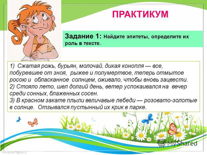FokinaLida.75@mail.ru ПРАКТИКУМ Задание 1: Найдите эпитеты, определите их роль в тексте. 1)Сжатая рожь, бурьян, молочай, дикая конопля все, побуревшее от зноя, рыжее и полумертвое, теперь отмытое росою и обласканное солнцем, оживало, чтобы вновь зацв