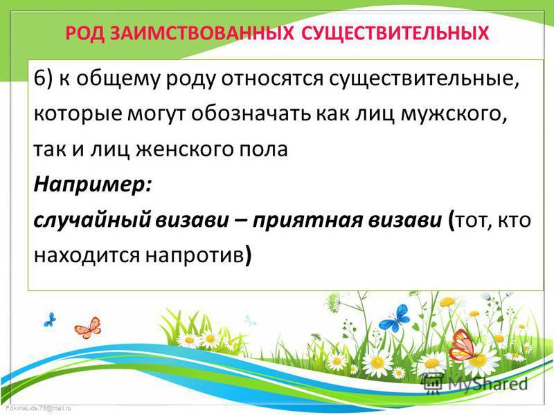 FokinaLida.75@mail.ru РОД ЗАИМСТВОВАННЫХ СУЩЕСТВИТЕЛЬНЫХ 6) к общему роду относятся существительные, которые могут обозначать как лиц мужского, так и лиц женского пола Например: случайный визави – приятная визави (тот, кто находится напротив)
