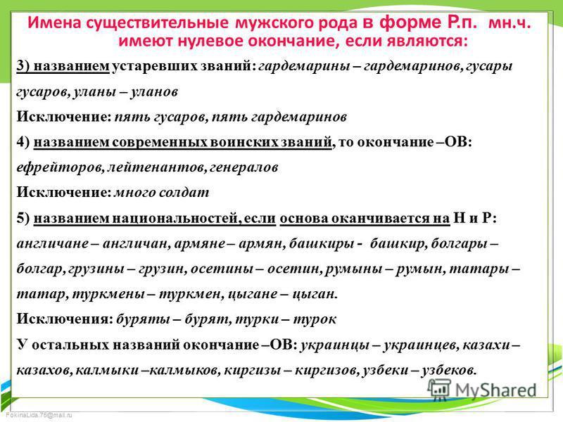 FokinaLida.75@mail.ru Имена существительные мужского рода в форме Р.п. мн.ч. имеют нулевое окончание, если являются: 3) названием устаревших званий: гардемарины – гардемаринов, гусары гусаров, уланы – уланов Исключение: пять гусаров, пять гардемарино