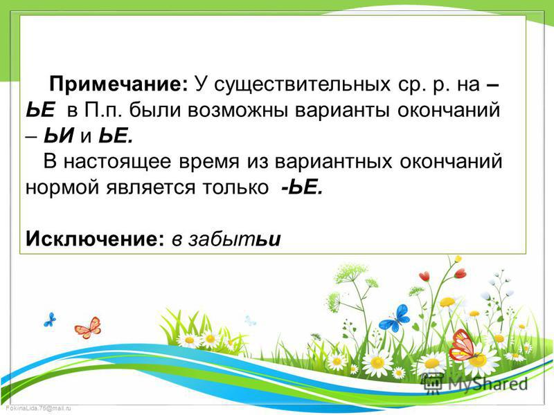 FokinaLida.75@mail.ru Примечание: У существительных ср. р. на – ЬЕ в П.п. были возможны варианты окончаний – ЬИ и ЬЕ. В настоящее время из вариантных окончаний нормой является только -ЬЕ. Исключение: в забытьи
