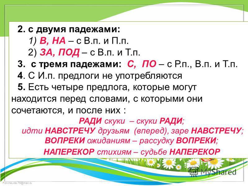 FokinaLida.75@mail.ru 2. с двумя падежами: 1) В, НА – с В.п. и П.п. 2) ЗА, ПОД – с В.п. и Т.п. 3. с тремя падежами: С, ПО – с Р.п., В.п. и Т.п. 4. С И.п. предлоги не употребляются 5. Есть четыре предлога, которые могут находится перед словами, с кото