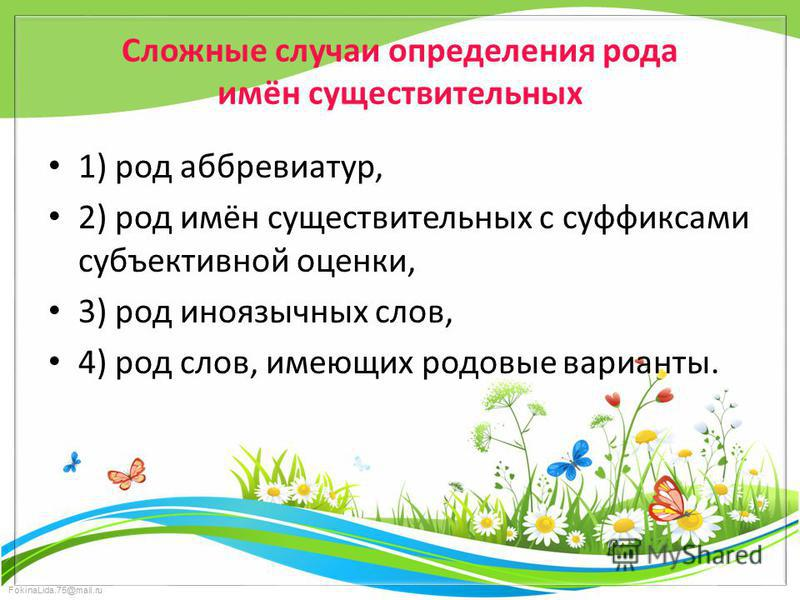 FokinaLida.75@mail.ru Сложные случаи определения рода имён существительных 1) род аббревиатур, 2) род имён существительных с суффиксами субъективной оценки, 3) род иноязычных слов, 4) род слов, имеющих родовые варианты.