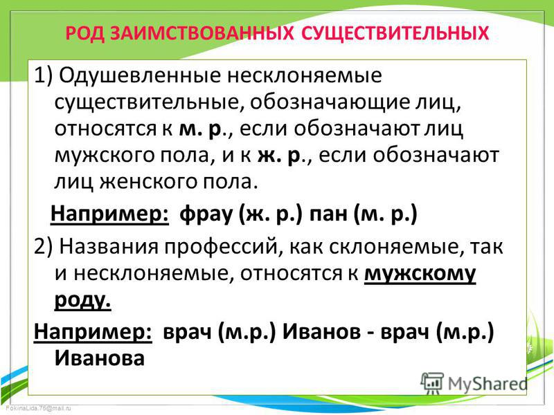 FokinaLida.75@mail.ru РОД ЗАИМСТВОВАННЫХ СУЩЕСТВИТЕЛЬНЫХ 1) Одушевленные несклоняемые существительные, обозначающие лиц, относятся к м. р., если обозначают лиц мужского пола, и к ж. р., если обозначают лиц женского пола. Например: фрау (ж. р.) пан (м
