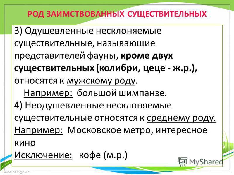 FokinaLida.75@mail.ru РОД ЗАИМСТВОВАННЫХ СУЩЕСТВИТЕЛЬНЫХ 3) Одушевленные несклоняемые существительные, называющие представителей фауны, кроме двух существительных (колибри, цеце - ж.р.), относятся к мужскому роду. Например: большой шимпанзе. 4) Неоду