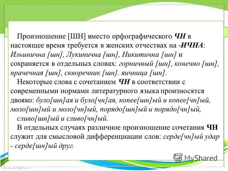 FokinaLida.75@mail.ru Произношение [ШН] вместо орфографического ЧН в настоящее время требуется в женских отчествах на -ИЧНА: Ильиничона [шин], Лукиничона [шин], Никитичона [шин] и сохраняется в отдельных словах: горничоный [шин], конечоно [шин], прач