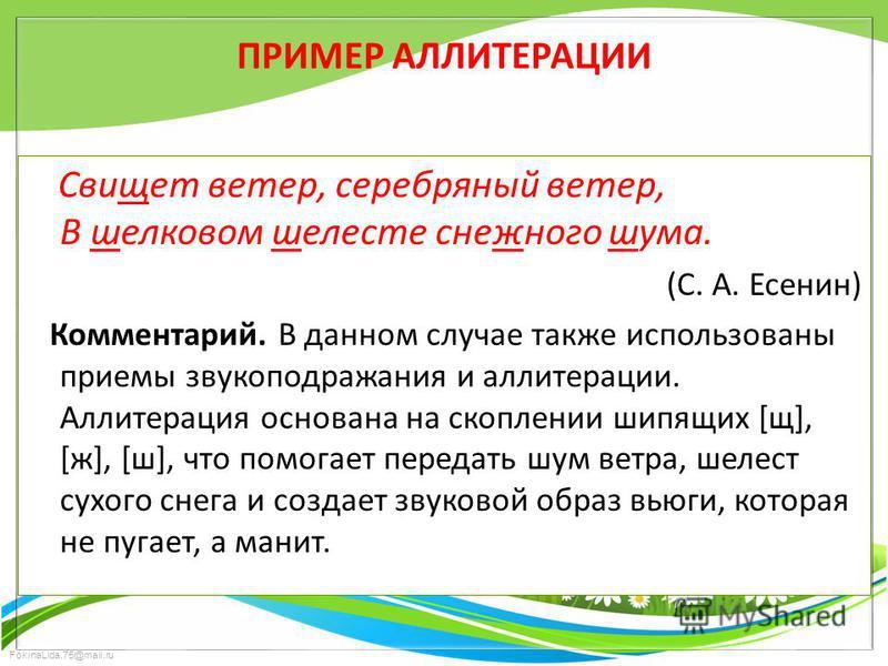 FokinaLida.75@mail.ru ПРИМЕР АЛЛИТЕРАЦИИ Свищет ветер, серебряный ветер, В шелковом шелиесте снежного шума. (С. А. Есенин) Комментарий. В данном случае также использованы приемы звукоподражания и аллитерации. Аллитерация основана на скоплиении шипящи