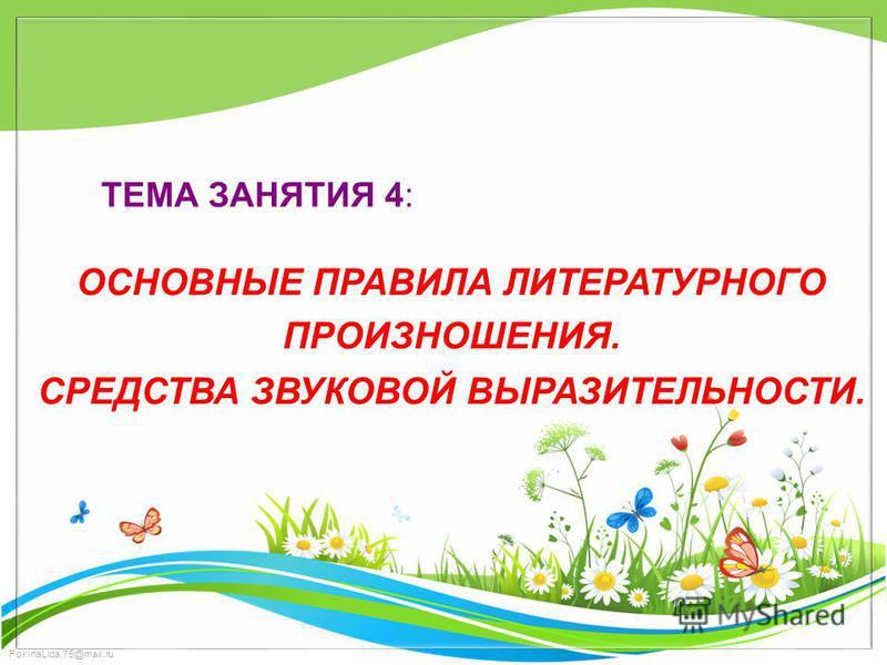 FokinaLida.75@mail.ru ТЕМА ЗАНЯТИЯ 4: ОСНОВНЫЕ ПРАВИЛА ЛИТЕРАТУРНОГО ПРОИЗНОШЕНИЯ. СРЕДСТВА ЗВУКОВОЙ ВЫРАЗИТЕЛЬНОСТИ.