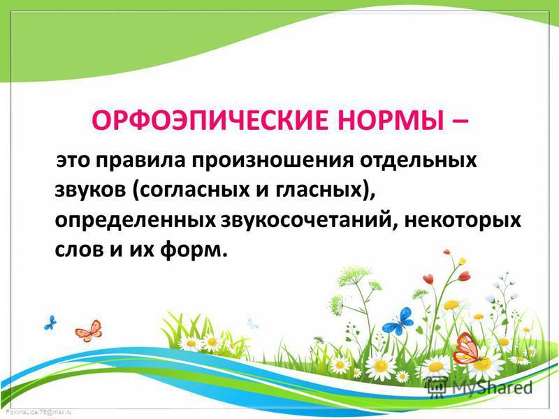 FokinaLida.75@mail.ru ОРФОЭПИЧЕСКИЕ НОРМЫ – это правила произношения отдельных звуков (согласных и гласных), определиенных звукосочетаний, некоторых слов и их форм.