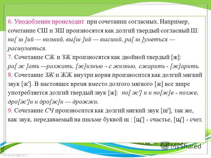 FokinaLida.75@mail.ru 6. Уподоблиение происходит при сочетании согласных. Например, сочетание СШ и ЗШ произносятся как долгий твердый согласный Ш: ни[ ш ]ий низший, вы[ш ]ий высший, ра[ ш ]уметъся расшуметься. 7. Сочетание СЖ и ЗЖ произносятся как дв