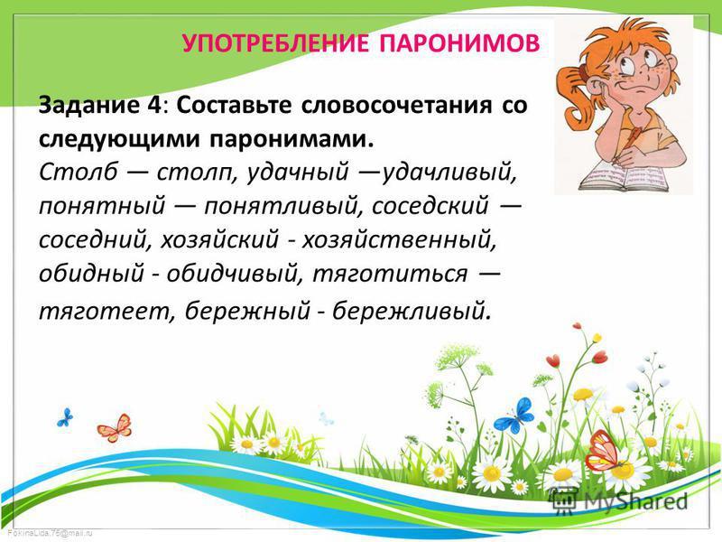 FokinaLida.75@mail.ru УПОТРЕБЛЕНИЕ ПАРОНИМОВ Задание 4: Составьте словосочетания со следующими паронимами. Столб столп, удачный удачливый, понятный понятливый, соседский соседний, хозяйский - хозяйственный, обидный - обидчивый, тяготиться тяготеет, б
