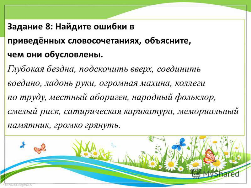 FokinaLida.75@mail.ru Задание 8: Найдите ошибки в приведённых словосочетаниях, объясните, чем они обусловлены. Глубокая бездна, подскочить вверх, соединить воедино, ладонь руки, огромная махина, коллеги по труду, местный абориген, народный фольклор,
