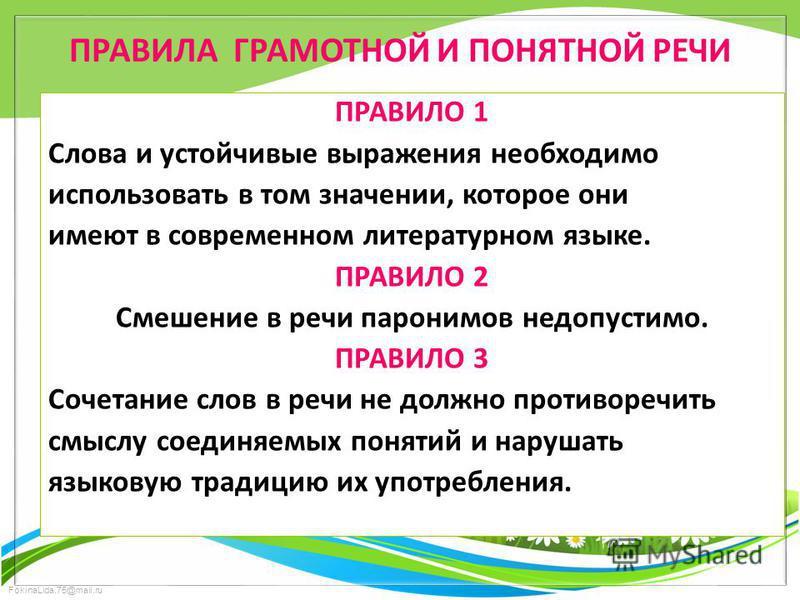 FokinaLida.75@mail.ru ПРАВИЛА ГРАМОТНОЙ И ПОНЯТНОЙ РЕЧИ ПРАВИЛО 1 Слова и устойчивые выражения необходимо использовать в том значении, которое они имеют в современном литературном языке. ПРАВИЛО 2 Смешение в речи паронимов недопустимо. ПРАВИЛО 3 Соче