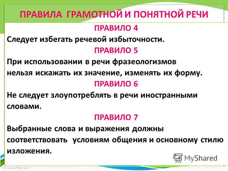 FokinaLida.75@mail.ru ПРАВИЛА ГРАМОТНОЙ И ПОНЯТНОЙ РЕЧИ ПРАВИЛО 4 Следует избегать речевой избыточности. ПРАВИЛО 5 При использовании в речи фразеологизмов нельзя искажать их значение, изменять их форму. ПРАВИЛО 6 Не следует злоупотреблять в речи инос