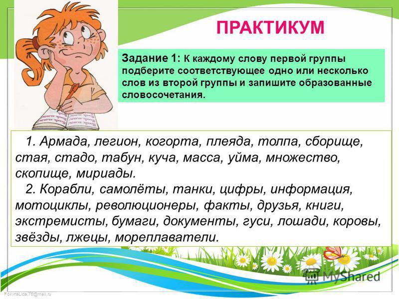 FokinaLida.75@mail.ru ПРАКТИКУМ Задание 1: К каждому слову первой группы подберите соответствующее одно или несколько слов из второй группы и запишите образованные словосочетания. 1. Армада, легион, когорта, плеяда, толпа, сборище, стая, стадо, табун