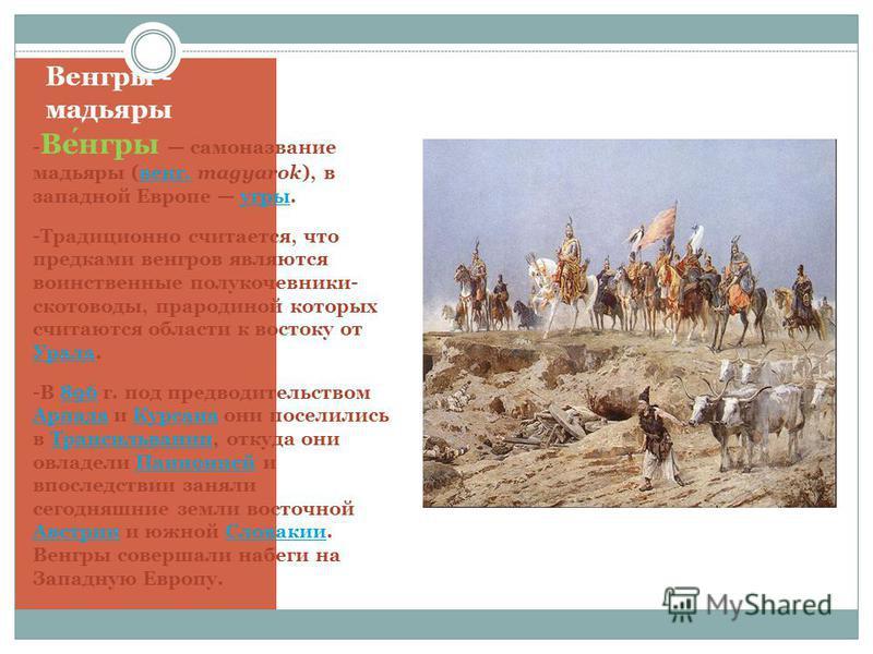 Венгры - мадьяры - Венгры самоназвание мадьяры (венг. magyarok), в западной Европе угры.венг.угры -Традиционно считается, что предками венгров являются воинственные полукочевники- скотоводы, прародиной которых считаются области к востоку от Урала. Ур