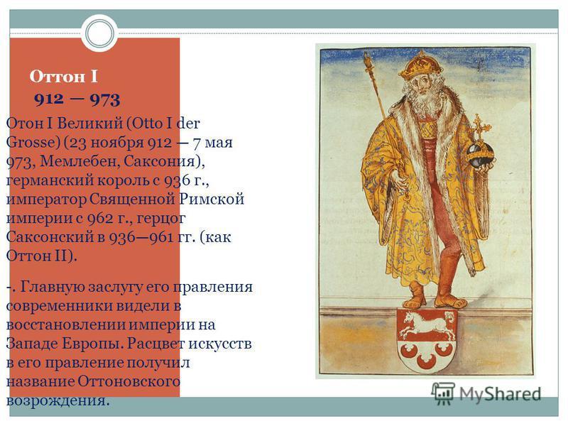 Оттон I 912 973 Отон I Великий (Otto I der Grosse) (23 ноября 912 7 мая 973, Мемлебен, Саксония), германский король с 936 г., император Священной Римской империи с 962 г., герцог Саксонский в 936961 гг. (как Оттон II). -. Главную заслугу его правлени