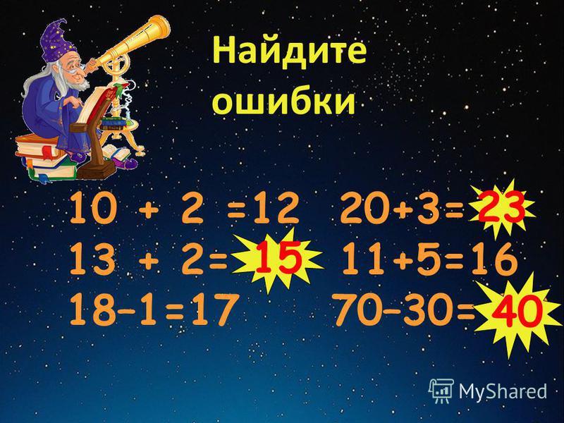 Найдите ошибки 10 + 2 =12 20+3= 9 13 + 2= 17 11+5=16 18–1=17 70–30= 50 40 23 15