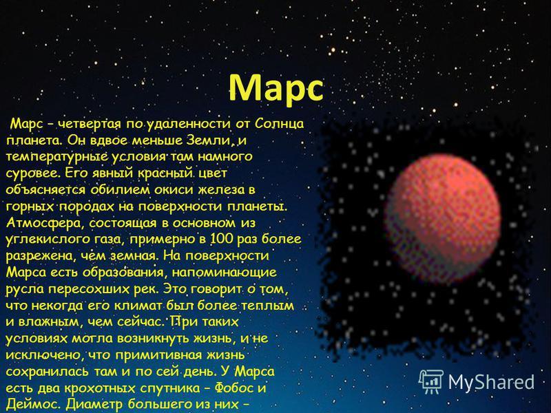 Марс Марс – четвертая по удаленности от Солнца планета. Он вдвое меньше Земли, и температурные условия там намного суровее. Его явный красный цвет объясняется обилием окиси железа в горных породах на поверхности планеты. Атмосфера, состоящая в основн