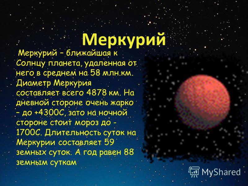 Меркурий Меркурий – ближайшая к Солнцу планета, удаленная от него в среднем на 58 млн.км. Диаметр Меркурия составляет всего 4878 км. На дневной стороне очень жарко – до +4300С, зато на ночной стороне стоит мороз до - 1700С. Длительность суток на Мерк