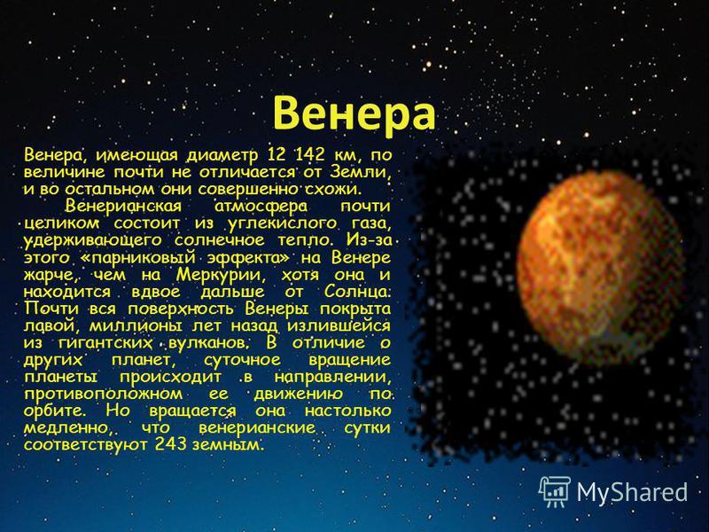 Венера Венера, имеющая диаметр 12 142 км, по величине почти не отличается от Земли, и во остальном они совершенно схожи. Венерианская атмосфера почти целиком состоит из углекислого газа, удерживающего солнечное тепло. Из-за этого «парниковый эффекта»
