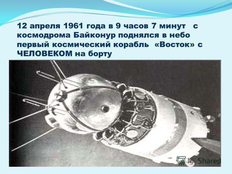 12 апреля 1961 года в 9 часов 7 минут с космодрома Байконур поднялся в небо первый космический корабль «Восток» с ЧЕЛОВЕКОМ на борту